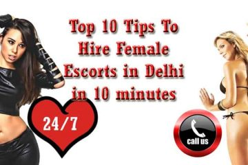 Top 10 Tips To Hire Female Escorts in Delhi in 10 minutes